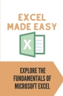 Excel Made Easy: Explore The Fundamentals Of Microsoft Excel: Guide To Learn Excel Basics Cover Image