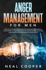 Anger Management for Men: Practical Self Help Guide to Destroy Your Anger Permanently, Take Control of Your Emotions, Getting Rid of Anxiety and Cover Image