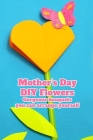 Mother's Day DIY Flowers: Gorgeous bouquets you can arrange yourself.: DIY Mother's Day Flower Ideas That Are Guaranteed To Make Her Day Cover Image