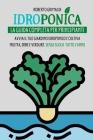 Idroponica: La Guida Completa Per Principianti: Avvia Il Tuo Giardino Idroponico E Coltiva Frutta, Erbe E Verdure Senza Suolo Tutt Cover Image