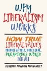 Why Liberalism Works: How True Liberal Values Produce a Freer, More Equal, Prosperous World for All Cover Image
