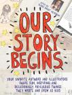 Our Story Begins: Your Favorite Authors and Illustrators Share Fun, Inspiring, and Occasionally Ridiculous Things They Wrote and Drew as Cover Image