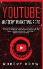 Youtube Mastery Marketing 2020: The ultimate beginners guide with the latest secrets on how to do social media business growing a top video channel an Cover Image
