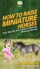 How To Raise Miniature Horses: Your Step By Step Guide To Raising Miniature Horses Cover Image