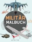 Militär Malbuch: Für Kinder 4-12, Militär & Streitkräfte, Panzer, Hubschrauber, Soldaten, Gewehre, Marine, Flugzeuge, Schiffe, Hubschra Cover Image
