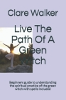 Live The Path Of A Green Witch: Beginners guide to understanding the spiritual practice of the green witch with spells included Cover Image