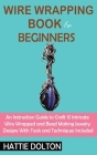 Wire Wrapping Book for Beginners: An Instruction Guide to Craft 15 Intricate Wire Wrapped and Bead Making Jewelry Designs With Tools and Techniques In Cover Image