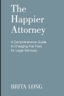 The Happier Attorney: A Comprehensive Guide to Charging Flat Fees for Legal Services Cover Image