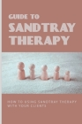 Guide To Sandtray Therapy: How To Using Sandtray Therapy With Your Clients: Sandtray Play Therapy Cover Image