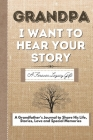 Grandpa, I Want To Hear Your Story: A Grandfathers Journal To Share His Life, Stories, Love And Special Memories Cover Image