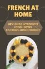 French At Home: New Guide Introduces Food Lovers To French Home Cooking: French Home Cooking Cover Image