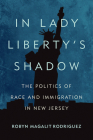 In Lady Liberty's Shadow: The Politics of Race and Immigration in New Jersey Cover Image