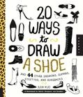 20 Ways to Draw A Shoe and 44 Other Sneakers, Slippers, Stilettos, and Slingbacks: A Sketchbook for Artists, Designers, and Doodlers Cover Image