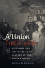 A Union Indivisible: Secession and the Politics of Slavery in the Border South (Civil War America) Cover Image