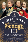 The Elder Sons of George III: Kings, Princes, and a Grand Old Duke Cover Image