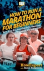 How To Run a Marathon For Beginners: Your Step-By-Step Guide To Running a Marathon For Beginners Cover Image