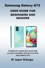 Samsung Galaxy A72 User Guide: A beginner's guide that would help you get acquainted with the new Samsung Galaxy A72 with Up to Date Illustrations, S Cover Image