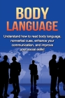 Body Language: Understand How to Read Body Language, Non-verbal Cues, Enhance your Communication and Improve your Social Skills! Cover Image