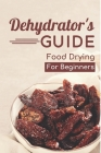 Dehydrator's Guide: Food Drying For Beginners: Ways To Dehydrate Food Cover Image