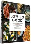 Low-So Good: A Guide to Real Food, Big Flavor, and Less Sodium with 70 Amazing Recipes Cover Image
