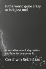 Is the world gone crazy or is it just me?: A narrative about depression and how to overcome it. Cover Image