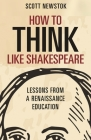 How to Think Like Shakespeare: Lessons from a Renaissance Education Cover Image