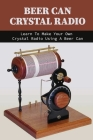 Beer Can Crystal Radio: Learn To Make Your Own Crystal Radio Using A Beer Can: Diy Crystal Radio Plans Cover Image