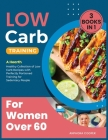 Low-Carb Training for Women Over 60 [3 in 1]: A Hearth Healthy Collection of Low Carb Recipes with Perfectly Portioned Training for Sedentary People Cover Image