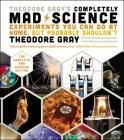 Theodore Gray's Completely Mad Science: Experiments You Can Do at Home But Probably Shouldn't: The Complete and Updated Edition Cover Image
