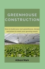 Greenhouse Construction: How to Build your own green house, Designs and Plans to Meet Your Growing Needs Cover Image