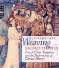 Weaving Sacred Stories: French Choir Tapestries and the Performance of Clerical Identity (Conjunctions of Religion and Power in the Medieval Past) Cover Image