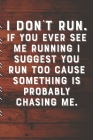 I DON'T RUN. If You Ever See Me Running I Suggest You Run Too Cause Something Is Probably Chasing Me.: Runners Training Log: Undated Notebook Diary 25 Cover Image