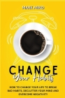 Change Your Habits: How to Change Your Life to Break Bad Habits, Declutter Your Mind and Overcome Negativity Cover Image