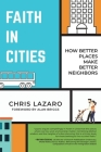 Faith in Cities: How Better Places Make Better Neighbors Cover Image