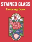 Stained Glass Coloring Book: Stained Glass Coloring Book For Adults and Teens Boys Girls With Flowers Floral Design For Stress Relief. Cover Image