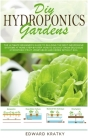 DIY Hydroponics Gardens: The Ultimate Beginner's Guide to Building the Best Inexpensive Systems at Home Step-By-Step. How to Quickly Grow Delic Cover Image