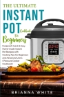 The Ultimate Instant Pot Cookbook for Beginners: Foolproof, Quick & Easy Home-made Instant Pot Recipes with Cooking Tips for Beginners and Advanced Us Cover Image