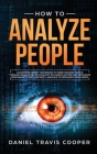 How to Analyze People: Learn Dark Secret Techniques to Speed Reading People Through Behavioral Psychology, Influence Anyone and Recognize Per Cover Image