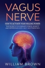Vagus Nerve: How to Activate your Healing Power The Secrets to Eliminate Stress, Anxiety and Depression with Self-Help Exercises Cover Image