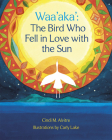 Waa'aka': The Bird Who Fell in Love with the Sun Cover Image