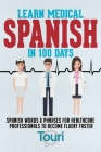 Learn Medical Spanish in 100 Days: Spanish Words & Phrases for Healthcare Professionals to Become Fluent Faster Cover Image