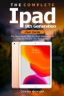 The Complete iPad 8th Generation User Guide: The Illustrated Step By Step Manual with Tips to Master the New iPad Cover Image