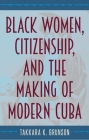 Black Women, Citizenship, and the Making of Modern Cuba Cover Image
