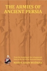 Armies of Ancient Persia: From the Founding of the Achaemenid State to the Fall of the Sasanid Empire Cover Image