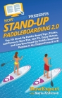 Stand Up Paddleboarding 2.0: Top 101 Stand Up Paddle Board Tips, Tricks, and Terms to Have Fun, Get Fit, Enjoy Nature, and Live Your Stand-Up Paddl Cover Image