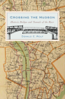 Crossing the Hudson: Historic Bridges and Tunnels of the River Cover Image