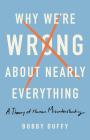 Why We're Wrong About Nearly Everything: A Theory of Human Misunderstanding Cover Image