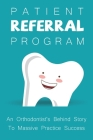 Patient Referral Program: An Orthodontist's Behind Story To Massive Practice Success: The Complete Orthodontic Care Guide Cover Image