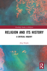 Religion and its History: A Critical Inquiry (Routledge Studies in Religion) Cover Image