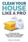 Clean Your House Like A Pro: Proven Methods to Keep Your Home Organized, Deep Clean All Your Rooms and Tidy Up Your House Cover Image